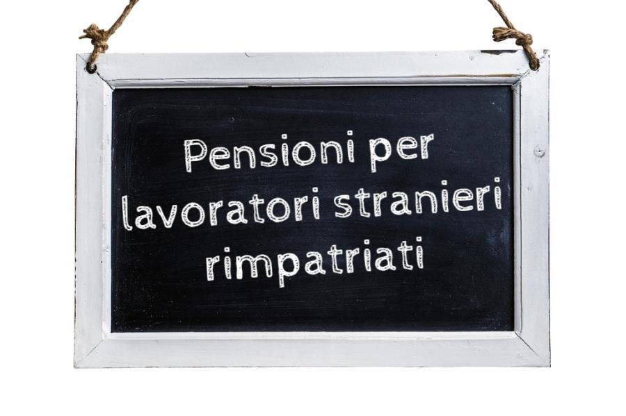 Trattamenti pensionistici ai  lavoratori stranieri rimpatriati